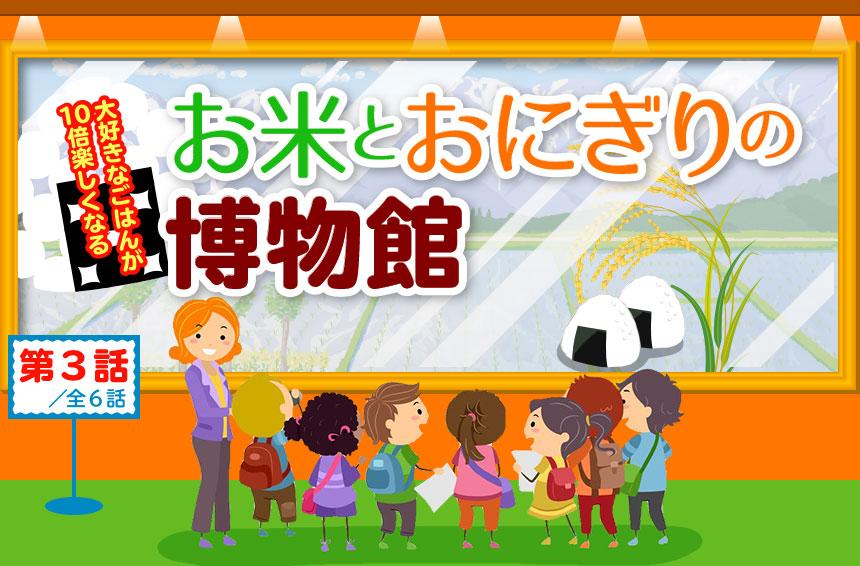 お米とおにぎりの博物館 第三話 玄米と白米の違い!