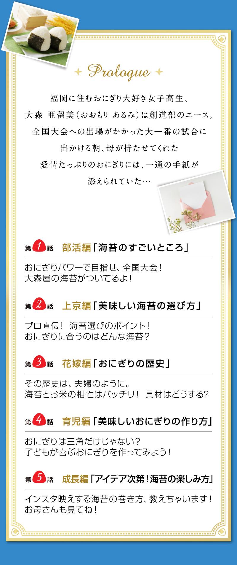 Prologue 福岡に住むおにぎり大好き女子高生、大森 亜留美(おおもり あるみ)は剣道部のエース。 全国大会への出場がかかった大一番の試合に出かける朝、母が持たせてくれた愛情たっぷりのおにぎりには、一通の手紙が添えられていた…