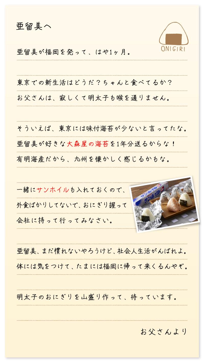 亜留美へ 亜留美が福岡を発って、はや1ヶ月。 東京での新生活はどうだ?ちゃんと食べてるか? お父さんは、寂しくて明太子も喉を通りません。 そういえば、東京には味付海苔が少ないと言ってたな。 亜留美が好きな大森屋の海苔を1年分送るからな! 有明海産だから、九州を懐かしく感じるかもな。 一緒にサンホイルも入れておくので、 外食ばかりしてないで、おにぎり握って 会社に持って行ってみなさい。 亜留美、まだ慣れないやろうけど、社会人生活がんばれよ。 体には気をつけて、たまには福岡に帰って来くるんやぞ。 明太子のおにぎりを山盛り作って、待っています。お父さんより