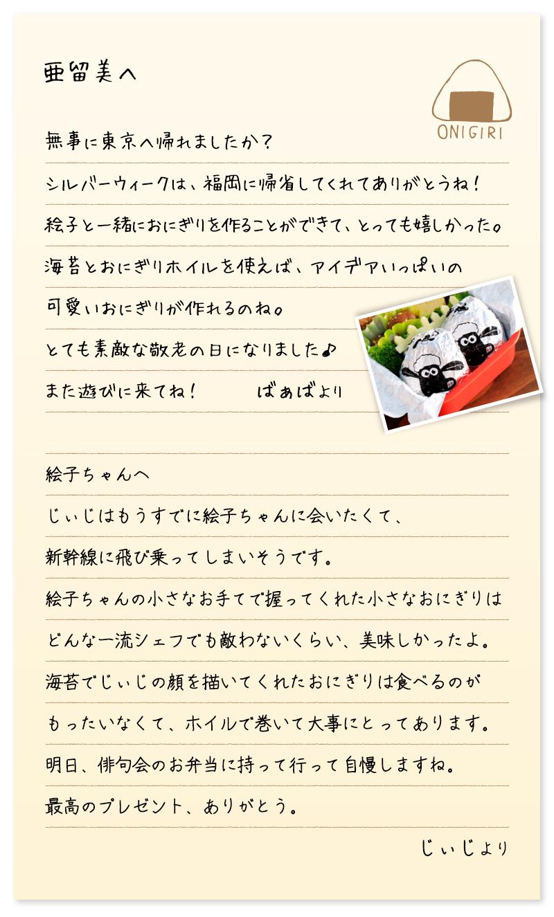 亜留美へ 無事に東京へ帰れましたか? シルバーウィークは、福岡に帰省してくれてありがとうね! 絵子と一緒におにぎりを作ることができて、とっても嬉しかった。 海苔とおにぎりホイルを使えば、アイデアいっぱいの 可愛いおにぎりが作れるのね。 とても素敵な敬老の日になりました♪ また遊びに来てね! ばぁばより 絵子ちゃんへ じぃじはもうすでに絵子ちゃんに会いたくて、 新幹線に飛び乗ってしまいそうです。 絵子ちゃんの小さなお手てで握ってくれた小さなおにぎりは どんな一流シェフでも敵わないくらい、美味しかったよ。 海苔でじぃじの顔を描いてくれたおにぎりは食べるのが もったいなくて、ホイルで巻いて大事にとってあります。 明日、俳句会のお弁当に持って行って自慢しますね。 最高のプレゼント、ありがとう。 じぃじより
