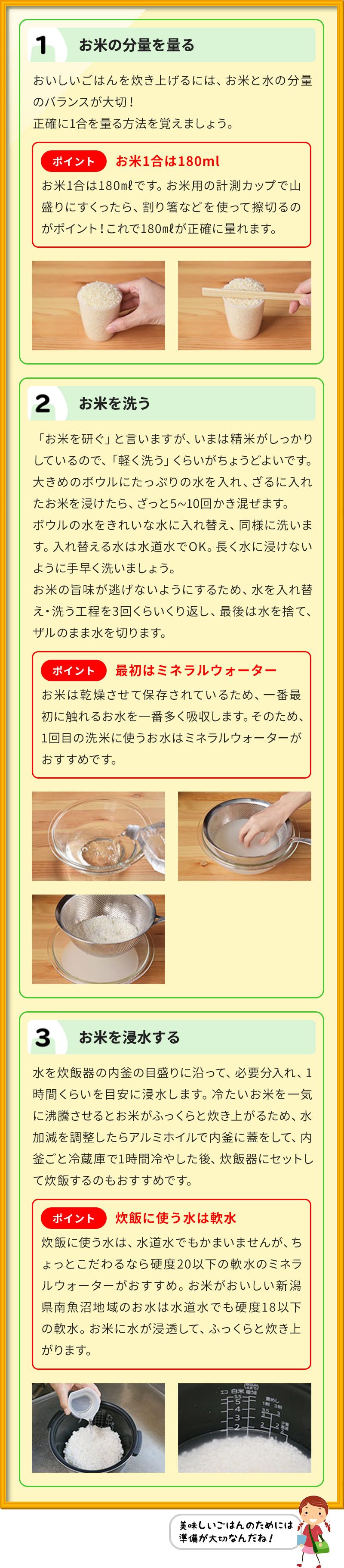1 お米の分量を量る おいしいごはんを炊き上げるには、お米と水の分量のバランスが大切! 正確に1合を量る方法を覚えましょう。 ポイントお米1合は180㎖ お米1合は180㎖です。お米用の計測カップで山盛りにすくったら、割り箸などを使って擦切るのがポイント!これで180㎖が正確に量れます。 2 お米を洗う 「お米を研ぐ」と言いますが、いまは精米がしっかりしているので、「軽く洗う」くらいがちょうどよいです。 大きめのボウルにたっぷりの水を入れ、ざるに入れたお米を浸けたら、ざっと5∼10回かき混ぜます。 ボウルの水をきれいな水に入れ替え、同様に洗います。入れ替える水は水道水でOK。長く水に浸けないように手早く洗いましょう。 お米の旨味が逃げないようにするため、水を入れ替え・洗う工程を3回くらいくり返し、最後は水を捨て、ザルのまま水を切ります。 ポイント最初はミネラルウォーター お米は乾燥させて保存されているため、一番最初に触れるお水を一番多く吸収します。そのため、1回目の洗米に使うお水はミネラルウォーターがおすすめです。 3 お米を浸水する 水を炊飯器の内釜の目盛りに沿って、必要分入れ、1時間くらいを目安に浸水します。冷たいお米を一気に沸騰させるとお米がふっくらと炊き上がるため、水加減を調整したらアルミホイルで内釜に蓋をして、内釜ごと冷蔵庫で1時間冷やした後、炊飯器にセットして炊飯するのもおすすめです。 ポイント炊飯に使う水は軟水 炊飯に使う水は、水道水でもかまいませんが、ちょっとこだわるなら硬度20以下の軟水のミネラルウォーターがおすすめ。お米がおいしい新潟県南魚沼地域のお水は水道水でも硬度18以下の軟水。お米に水が浸透して、ふっくらと炊き上がります。