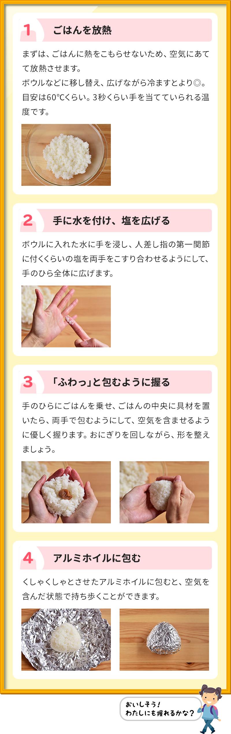 1ごはんを放熱 まずは、ごはんに熱をこもらせないため、空気にあてて放熱させます。 ボウルなどに移し替え、広げながら冷ますとより◎。 目安は60℃くらい。3秒くらい手を当てていられる温度です。 2手に水を付け、塩を広げる ボウルに入れた水に手を浸し、人差し指の第一関節に付くくらいの塩を両手をこすり合わせるようにして、手のひら全体に広げます。 3「ふわっ」と包むように握る 手のひらにごはんを乗せ、ごはんの中央に具材を置いたら、両手で包むようにして、空気を含ませるように優しく握ります。おにぎりを回しながら、形を整えましょう。 4アルミホイルに包む くしゃくしゃとさせたアルミホイルに包むと、空気を含んだ状態で持ち歩くことができます。