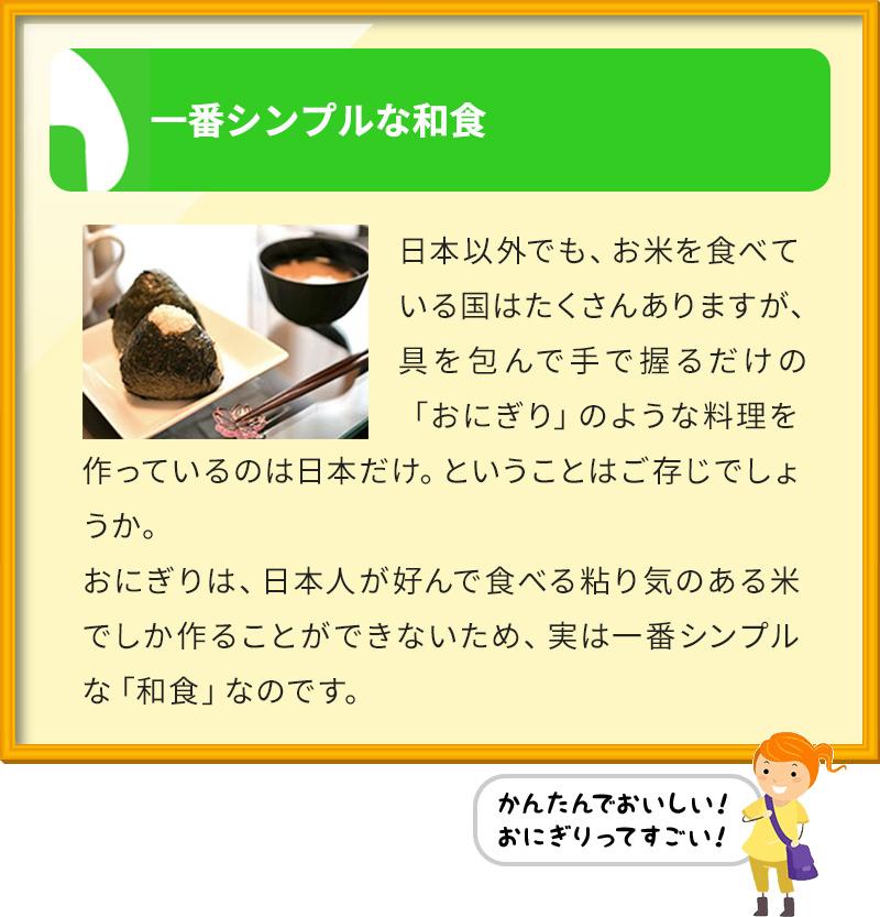 一番シンプルな和食 日本以外でも、お米を食べている国はたくさんありますが、具を包んで手で握るだけの「おにぎり」のような料理を作っているのは日本だけ。ということはご存じでしょうか。 おにぎりは、日本人が好んで食べる粘り気のある米でしか作ることができないため、実は一番シンプルな「和食」なのです。
