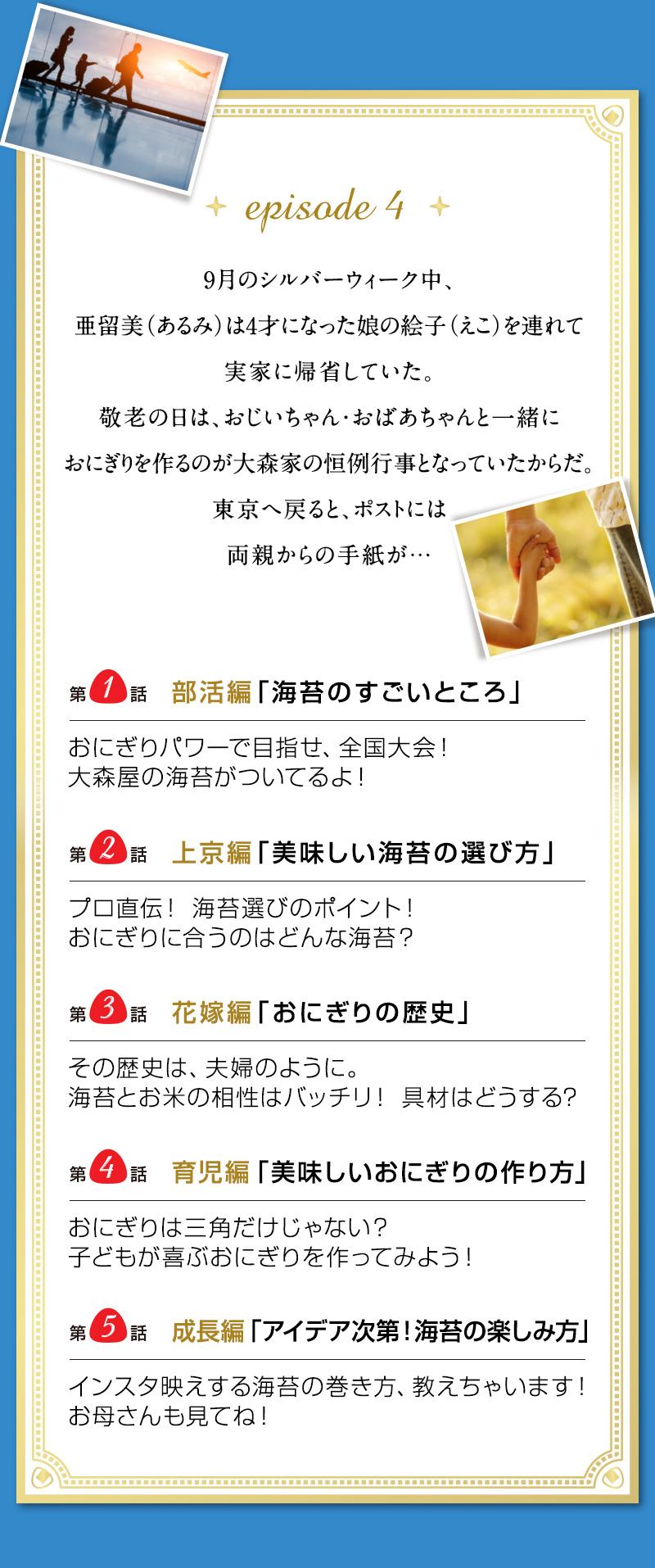 episode 4 9月のシルバーウィーク中、亜留美(あるみ)は 4才になった娘の絵子(えこ)を連れて実家に帰省していた。 敬老の日は、おじいちゃん・おばあちゃんと一緒に おにぎりを作るのが大森家の恒例行事となっていたからだ。 東京へ戻ると、ポストには両親からの手紙が…